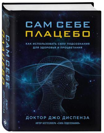 Джо Диспенза - Сам себе плацебо. Как использовать силу подсознания для здоровья и процветания обложка книги