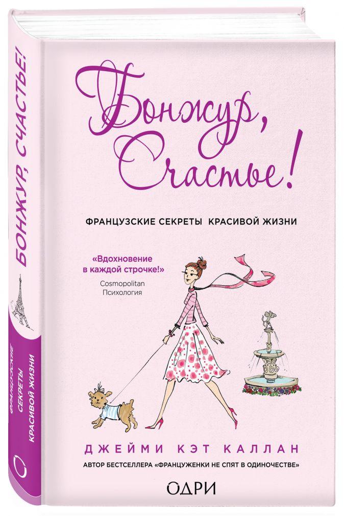 Джейми Кэт Каллан - Бонжур, Счастье! Французские секреты красивой жизни обложка книги