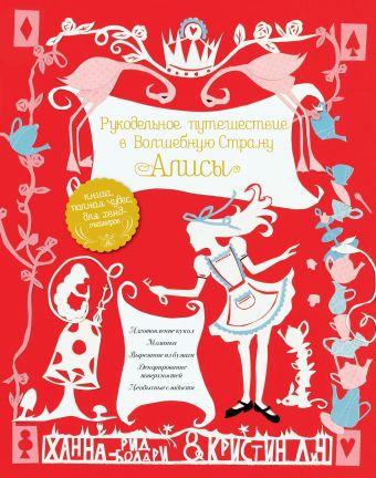Рукодельное путешествие в Волшебную страну Алисы Ханна Рид-Болдри, Кристин Лич