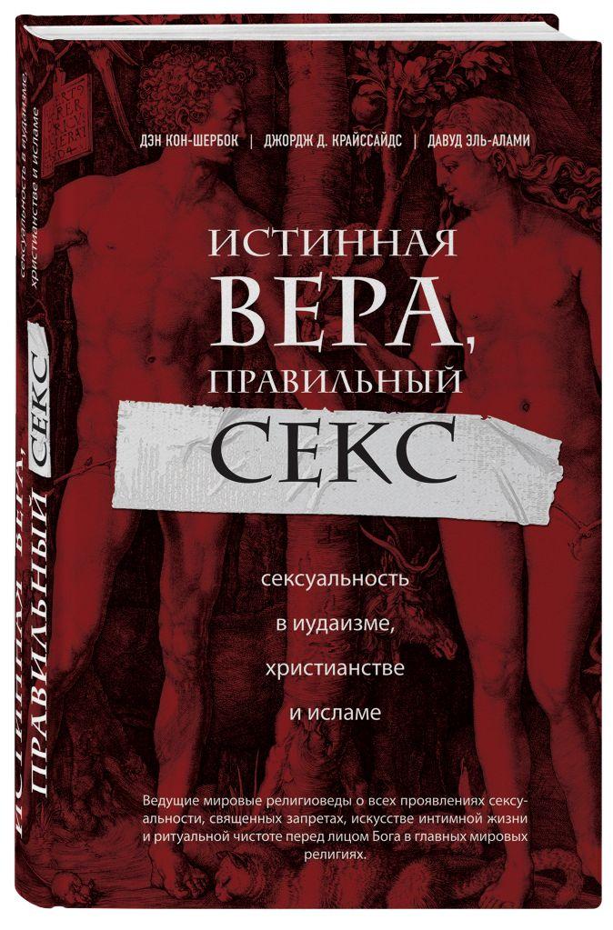 Дэн Кон-Шербок, Джордж Д. Криссайдс - Истинная вера, правильный секс. Сексуальность в иудаизме, христианстве и исламе обложка книги