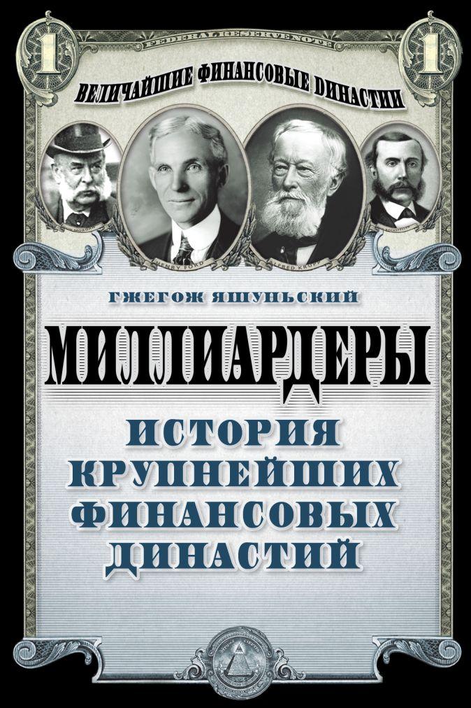 Яшуньский Г. - Миллиардеры. История крупнейших финансовых династий обложка книги