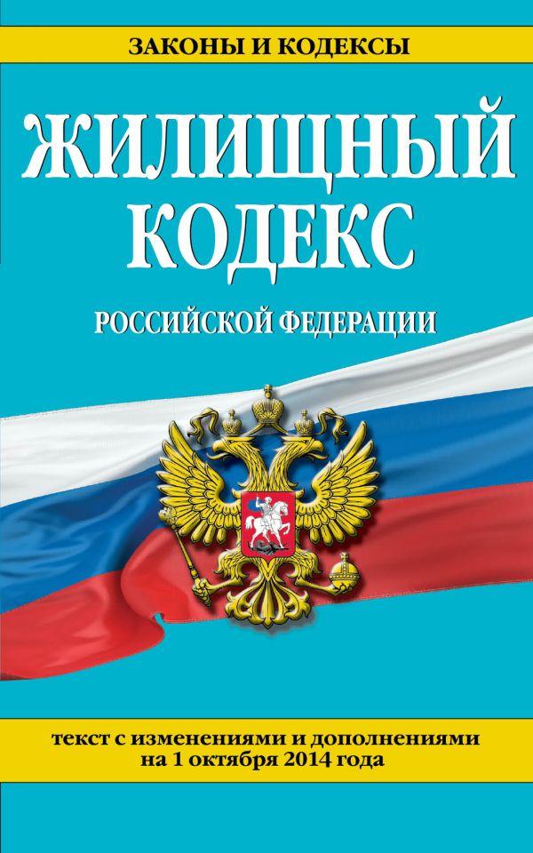 Жилищный кодекс Российской Федерации : текст с изм. и доп. на 1 октября 2014 г.