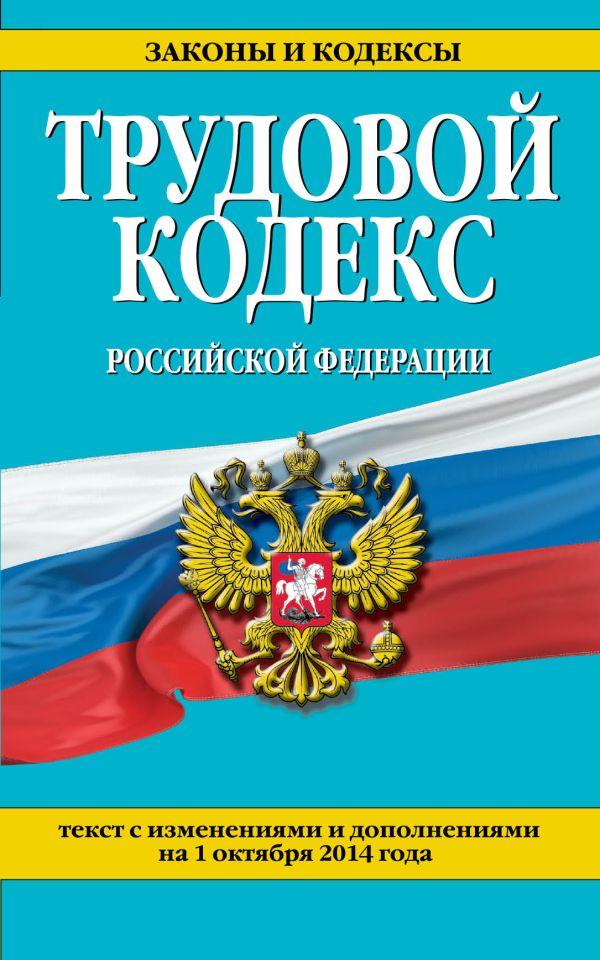 Трудовой кодекс Российской Федерации: текст с изм. и доп. на 1 октября 2014 г.