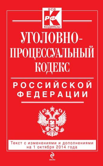 Уголовно-процессуальный кодекс Российской Федерации : текст с изм. и доп. на 1 октября 2014 г.