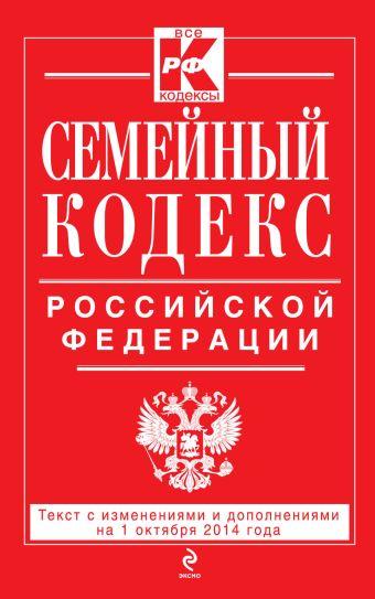 Семейный кодекс Российской Федерации : текст с изм. и доп. на 1 октября 2014 г.