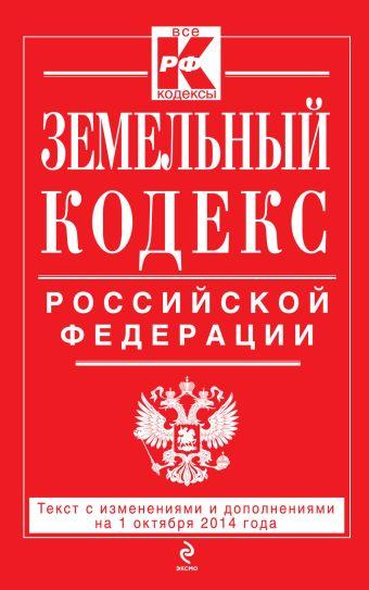 Земельный кодекс Российской Федерации : текст с изм. и доп. на 1 октября 2014 г.