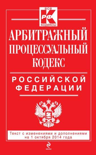 Арбитражный процессуальный кодекс Российской Федерации : текст с изм. и доп. на 1 октября 2014 г.