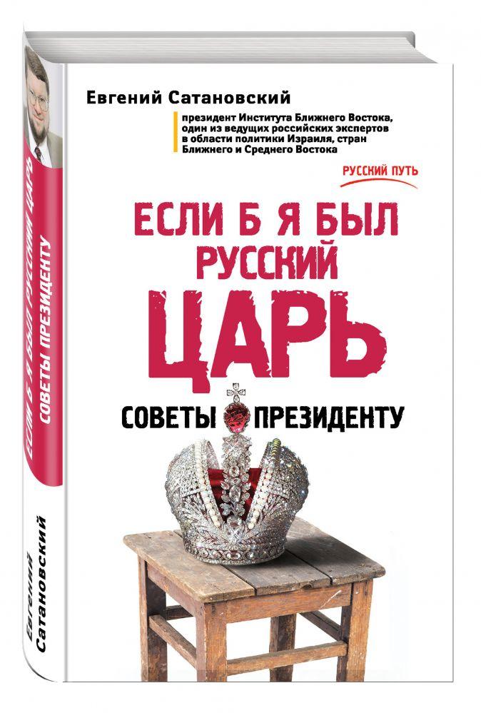 Евгений Сатановский - Если б я был русский царь. Советы Президенту обложка книги