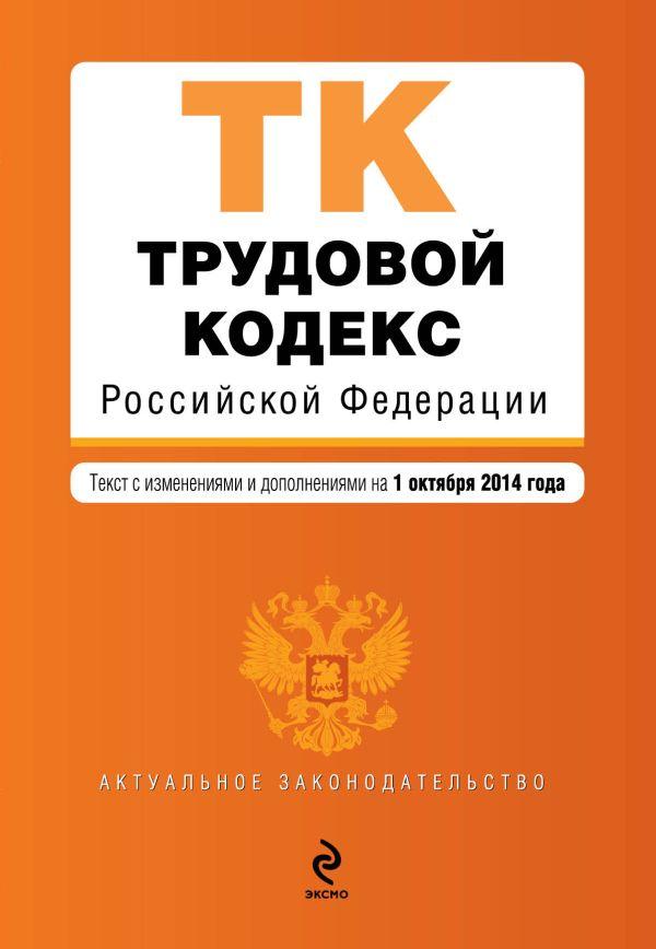 Трудовой кодекс Российской Федерации : текст с изм. и доп. на 1 октября 2014 г.