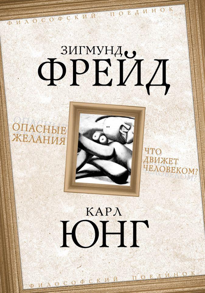 Фрейд З., Юнг К.Г. - Опасные желания. Что движет человеком? обложка книги