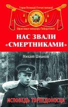 Шишков М.Ф. - Нас звали «смертниками». Исповедь торпедоносца' обложка книги