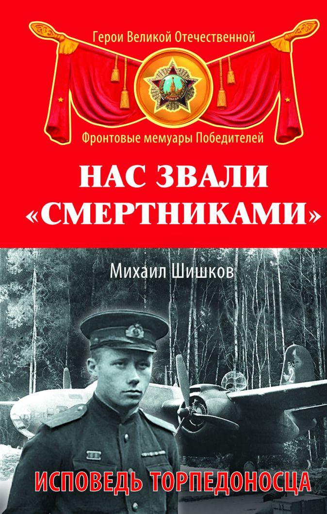 Шишков М.Ф. - Нас звали «смертниками». Исповедь торпедоносца обложка книги