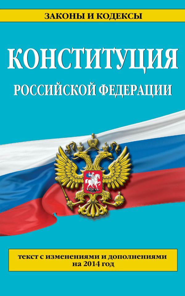Конституция Российской Федерации: текст с изменениями и дополнениями на 2014 год