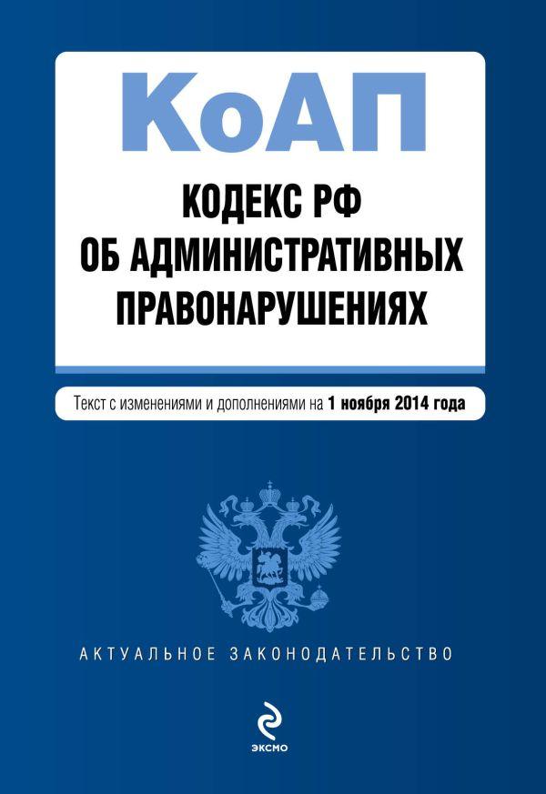 Кодекс Российской Федерации об административных правонарушениях : текст с изм. и доп. на 1 ноября 2014 г.
