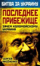 Аксененко С.И. - Последнее прибежище. Зачем Коломойскому Украина' обложка книги