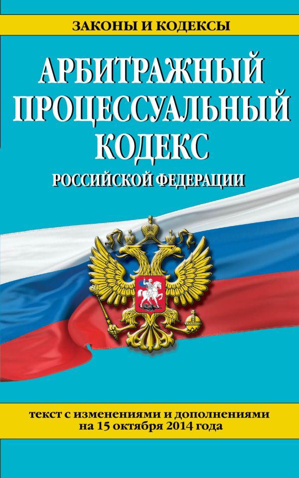Арбитражный процессуальный кодекс Российской Федерации : текст с изм. и доп. на 15 октября 2014 г.
