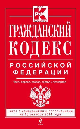 Гражданский кодекс Российской Федерации. Части первая, вторая, третья и четвертая : текст с изм. и доп. на 15 октября 2014 г.
