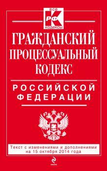 Гражданский процессуальный кодекс Российской Федерации : текст с изм. и доп. на 15 октября 2014 г.