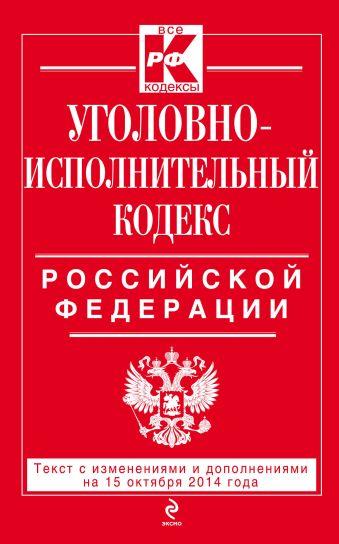 Уголовно-исполнительный кодекс Российской Федерации : текст с изм. и доп. на 15 октября 2014 г.