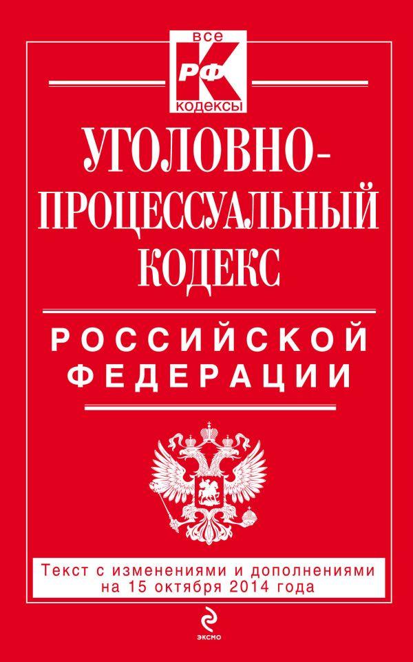 Уголовно-процессуальный кодекс Российской Федерации : текст с изм. и доп. на 15 октября 2014 г.