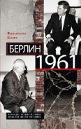 Берлин 1961. Кеннеди, Хрущев и самое опасное место на Земле. Кемп Ф.