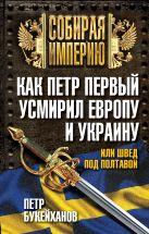 Букейханов П.Е. - Как Петр Первый усмирил Европу и Украину, или Швед под Полтавой' обложка книги
