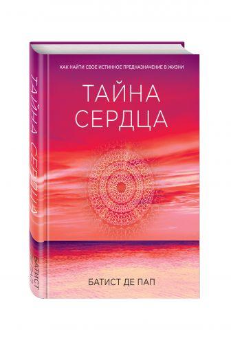 Батист де Пап - Тайна сердца. Как найти свое истинное предназначение в жизни (Сенсация) обложка книги