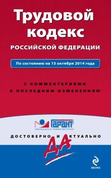 Трудовой кодекс РФ. По состоянию на 15 октября 2014 года. С комментариями к последним изменениям