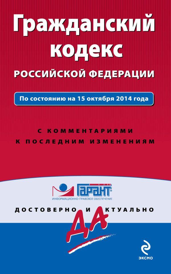Гражданский кодекс РФ. По состоянию на 15 октября 2014 года. С комментариями к последним изменениям