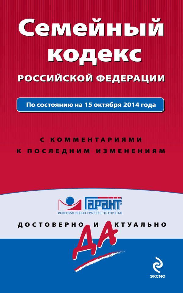 Семейный кодекс Российской Федерации. По состоянию на 15 октября 2014 года. С комментариями к последним изменениям