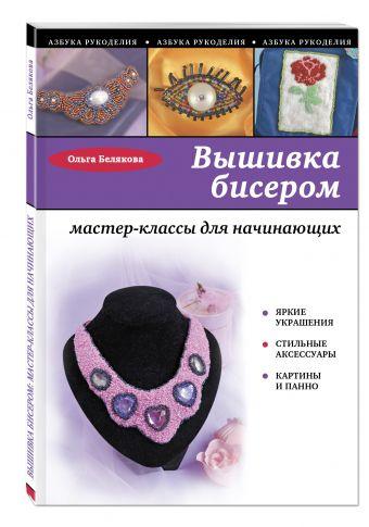 Вышивка бисером: мастер-классы для начинающих Белякова О.В.