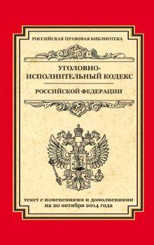 Уголовно-исполнительный кодекс Российской Федерации: текст с изм. и доп. на 20 октября 2014 г.