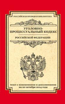 Уголовно-процессуальный кодекс Российской Федерации: текст с изм. и доп. на 20 октября 2014 г.