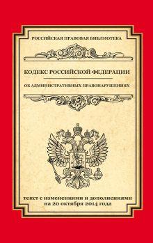 Кодекс Российской Федерации об административных правонарушениях: текст с изм. и доп. на 20 октября 2014 г.