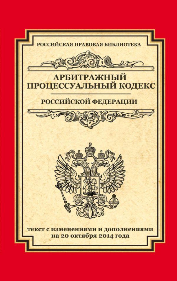 Арбитражный процессуальный кодекс Российской Федерации: текст с изм. и доп. на 20 октября 2014 г.