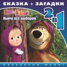 Маша и Медведь. Нынче всё наоборот. Сказка+загадки 2 в 1. Переверни меня!