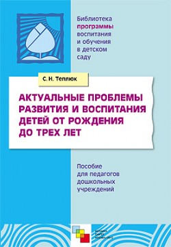 Теплюк С. Н. ПР Актуальные проблемы развития и воспитания детей от рождения до трех лет николаева с экологическое воспитание детей от рождения до двух лет