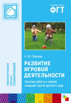 ПР Развитие игровой деятельности. Система работы в первой младшей группе детского сада Губанова Н. Ф.