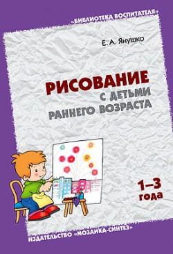 БВ Рисование с детьми раннего возраста.1-3 года.   Янушко Е.А. Янушко Е. А.