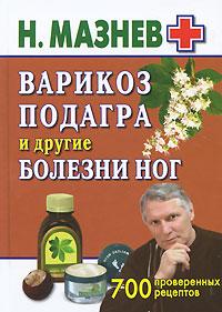Мазнев Н. - Варикоз, подагра и другие болезни ног. 700 проверенных рецептов обложка книги