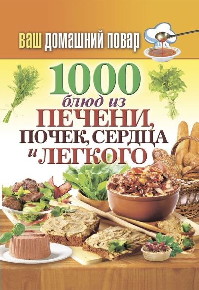 Ваш домашний повар. 1000 блюд из печени, почек, сердца и легкого - фото 1