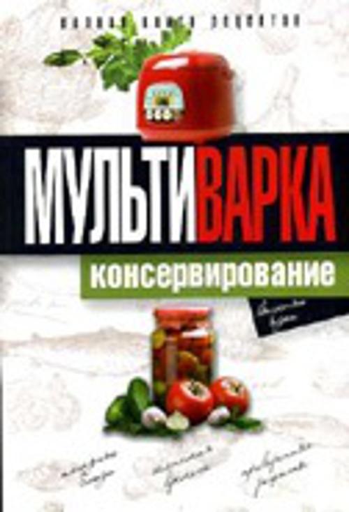 Новиченкова Е.Ю. Мультиварка. Консервирование. Полная книга рецептов