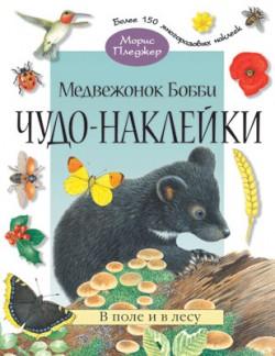 Чудо-наклейки. Медвежонок Бобби. В поле и в лесу. (книжка с наклейками, 96 стр., более 150 многоразовых наклеек). Морис Пледжер