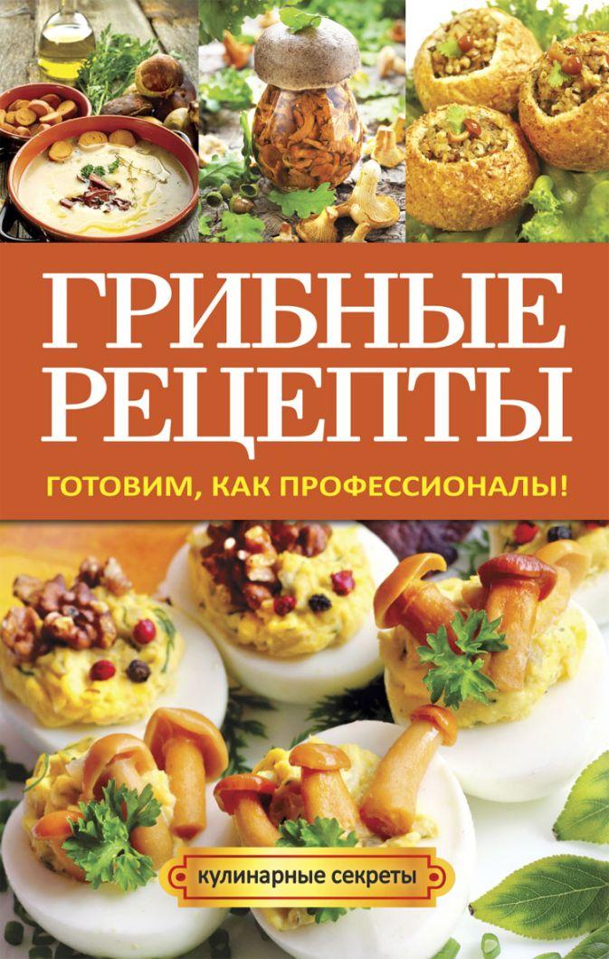 Кривцова А.В. - Грибные рецепты. Готовим, как профессионалы! обложка книги