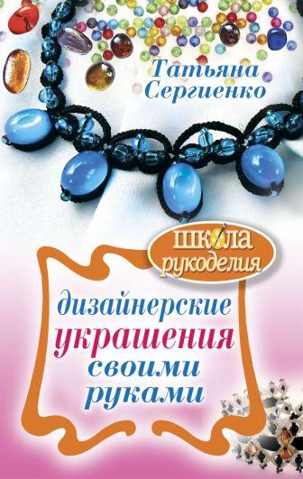 Сергиенко Т. - Дизайнерские украшения своими руками обложка книги