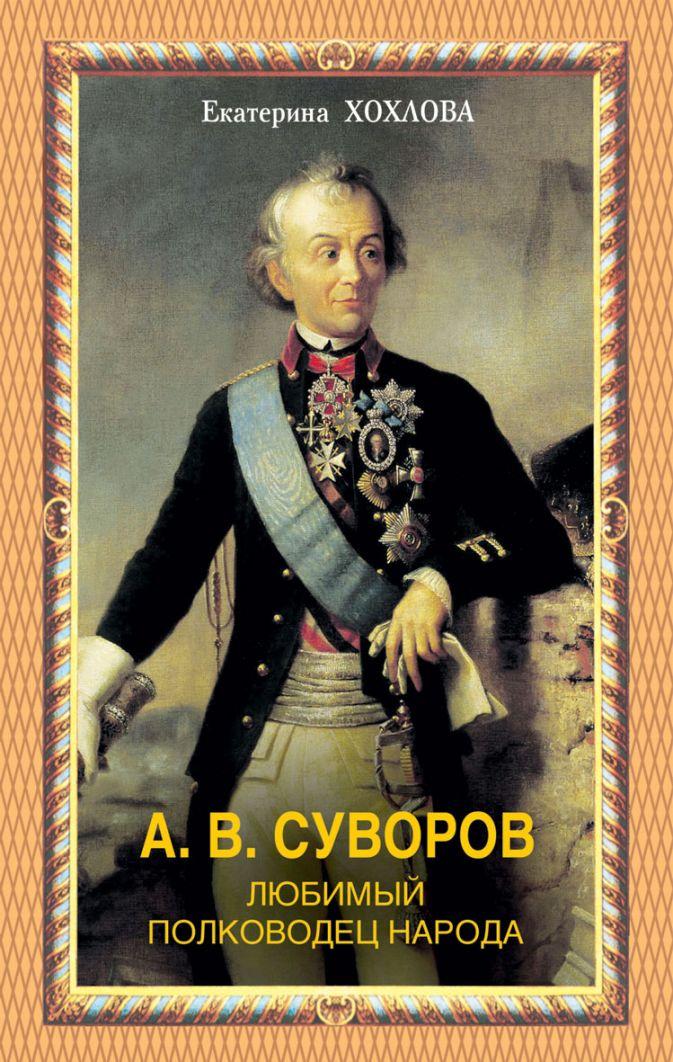 Хохлова Е. - А.В.Суворов. Любимый полководец народа обложка книги