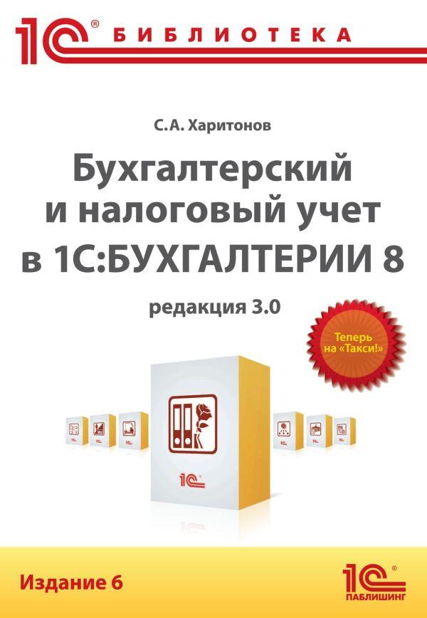Бухгалтерский и налоговый учет в 1С:Бухгалтерии 8 (редакция 3.0). 6 издание Харитонов С.А.