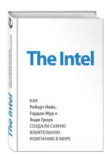 The Intel: как Роберт Нойс, Гордон Мур и Энди Гроув создали самую влиятельную компанию в мире Мэлоун М.