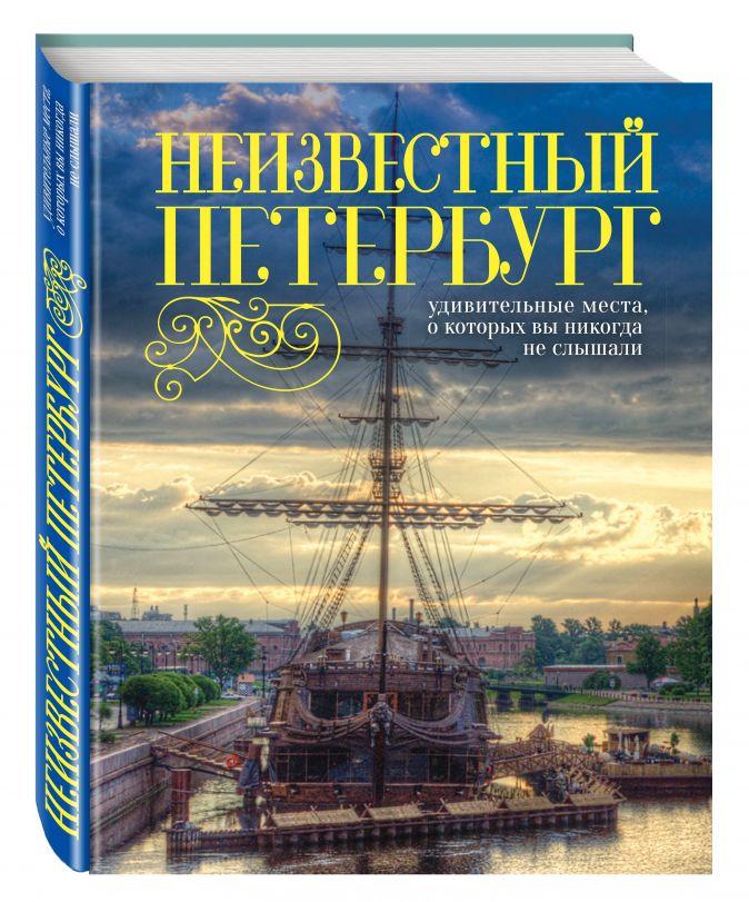 Неизвестный Петербург: удивительные места, о которых вы никогда не слышали. 2-е изд., испр. и доп. Голомолзин Е.В.