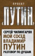 Чилингарян С. - Мой сосед Владимир Путин. Разговор по душам' обложка книги